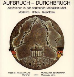 Aufbruch - Durchbruch. Zeitzeichen in der deutschen Medaillenkunst. Medaillen, Reliefs, Kleinplastik.