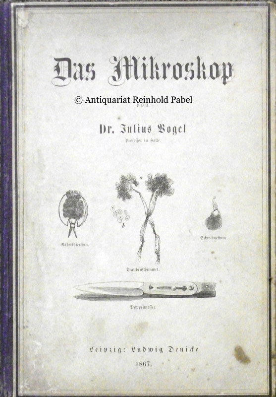 Vogel, Julius. Das Mikroskop. Ein Mittel der Belehrung und Unterhaltung für Jedermann sowie des Gewinns für Viele.