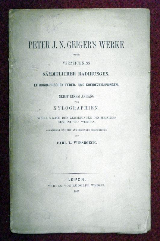 Peter J. N. Geiger's Werke, oder Verzeichniss sämtlicher Radirungen, lithographischen Feder- und Kreidezeichnungen. [Nebst einem Anhang von Xylographien, welche nach den Zeichnungen des Meisters geschnitten wurden, gesammelt und mit Anmerkungen be...