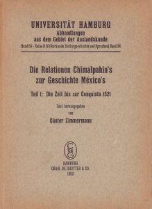 Die Relationen Chimalpahin's zur Geschichte México's. Teil 1 (von 2) apart : Die Zeit bis zur Conquista 1521. Text hrsg. von Günter Zimmermann.