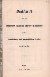 Denkschrift über das bestehende ungleiche Steuer-Verhältniß zwischen inländischem und ausländischem Zucker im Zollverein. Berlin, am 17. Juli 1848.