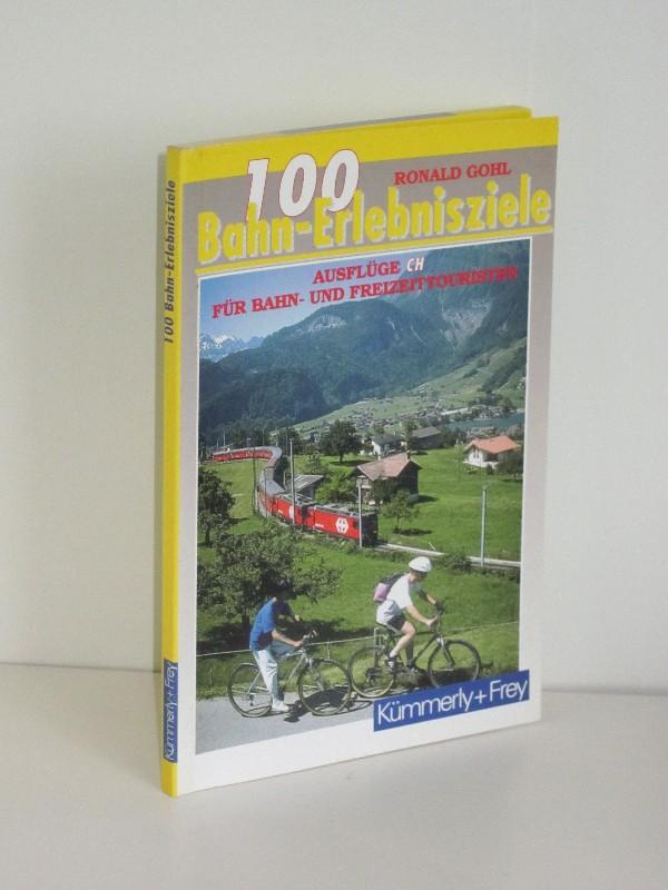 Ronald Gohl | 100 Bahn-Erlebnisziele - Ausflüge CH für Bahn- und Freizeittouristen
