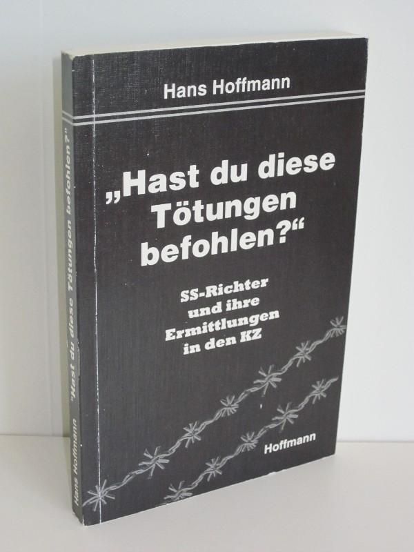 """Hans Hoffmann   """"Hast du diese Tötungen befohlen?"""" - SS-Richter und ihre Ermittlungen in den Konzentrationslagern"""