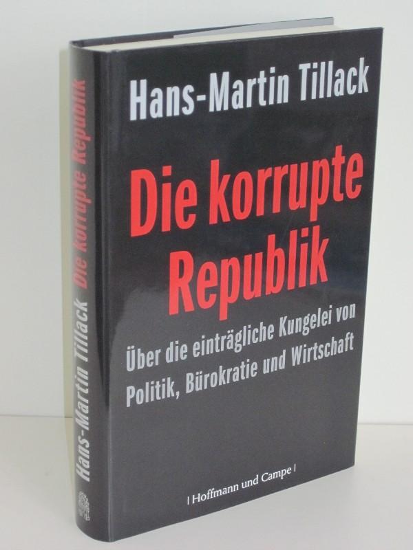 Hans-Martin Tillack | Die korrupte Republik - Über die einträgliche Kungelei von Politik, Bürokratie und Wirtschaft