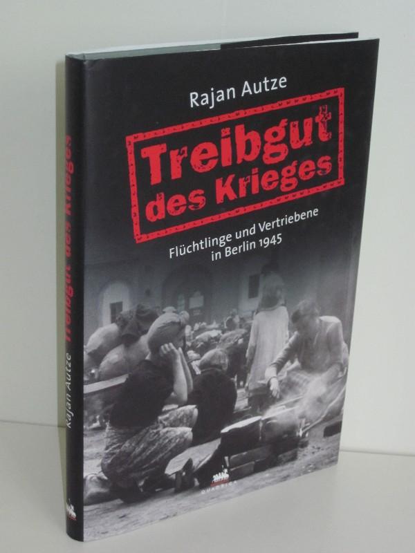 Rajan Autze | Treibgut des Krieges - Flüchtlinge und Vertriebene in Berlin 1945