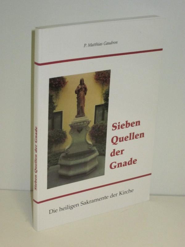 P. Matthias Gaudron | Sieben Quellen der Gnade - Die heiligen Sakramente der Kirche