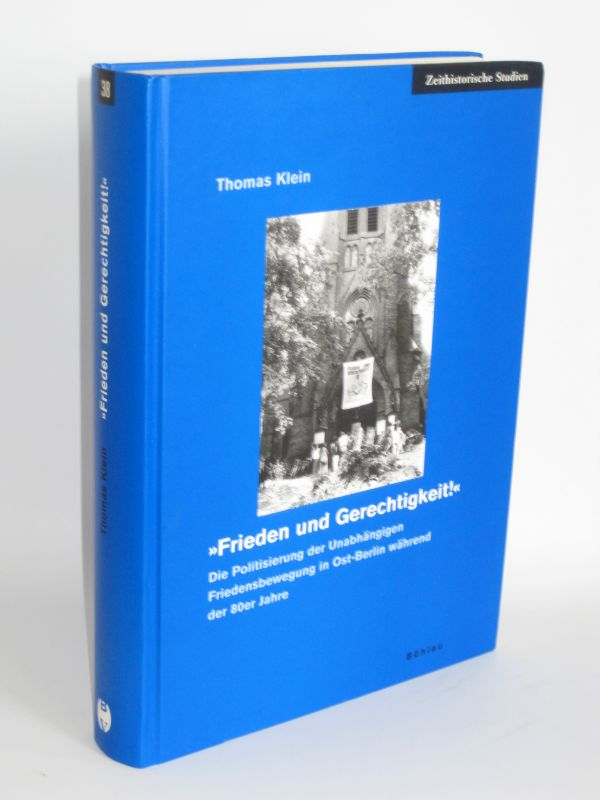 """Thomas Klein   """"Frieden und Gerechtigkeit!"""" - Die Politisierung der Unabhängigen Friedensbewegung in Ost-Berlin während der 80er Jahre"""