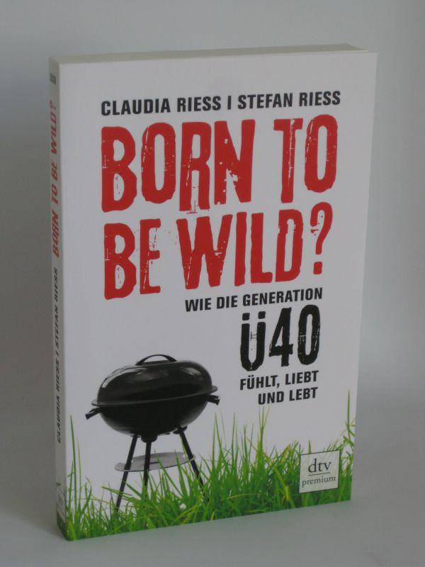 Claudia Riess und Stefan Riess | Born to be wild? - Wie die Generation Ü 40 fühlt, liebt und lebt