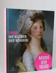 Herausgegeben von der Stiftung Preußische Schlösser und Gärten Berlin-Brandenburg | Luise. Die Kleider der Königin - Mode, Schmuck und Accessoires am preußischen Hof um 1800