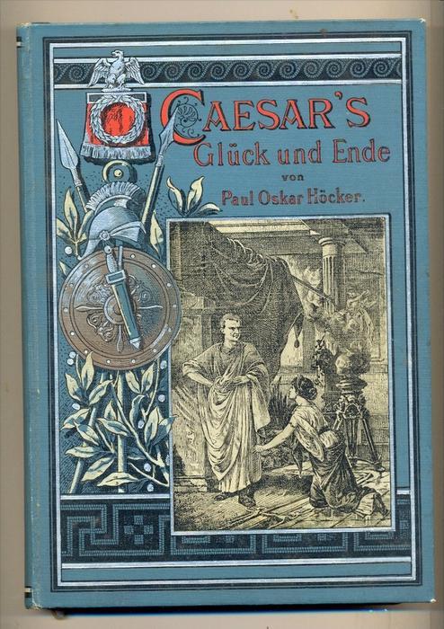 Höcker, Paul Oskar,: Cäsars Glück und Ende - Kulturgeschichtliche Erzählung aus den letzten Tagen der römischen Republik