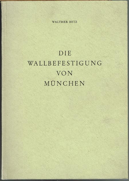 Walther Betz: Die Wallbefestigung von München.