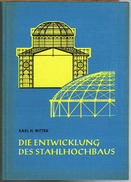 Karl H. Wittek: Die Entwicklung des Stahlhochbaus von den Anfängen (1800) bis zum Dreigelenkbogen (1870).