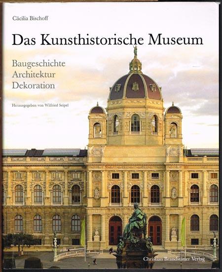 Cäcilia Bischoff: Das Kunsthistorische Museum. Baugeschichte. Architektur. Dekoration. Herausgegeben von Wilfried Seipel.
