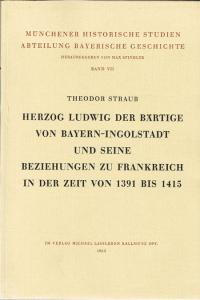 Theodor Straub: Herzog Ludwig der Bärtige von Bayern-Ingolstadt und seine Beziehung zu Frankreich in der Zeit von 1391 bis 1415.