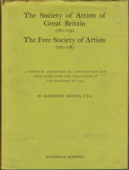 Algernon Graves: The Society of Artists of Great Britain 1760-1791. The Free Society of Artists 1761-1783. A complete Dictionary of Contributors and their work from the foundation of the Societies to 1791.