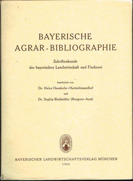 Bayerische Agrar-Bibliographie. Schriftenkunde der bayerischen Landwirtschaft und Fischerei bearbeitet von Heinz Haushofer-Hartschimmelhof und Sophia Riedmüller (Roegner-Aust).