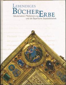 Lebendiges BücherErbe. Säkularisation, Mediatisierung und die Bayerische Staatsbibliothek.