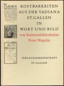 Peter Wegelin: Kostbarkeiten aus der Vadiana St. Gallen in Wort und Bild.