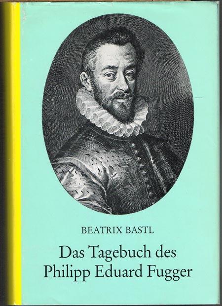 Beatrix Bastl: Das Tagebuch des Philipp Eduard Fugger (1560-1569) als Quelle zur Fuggergeschichte. Edition und Darstellung.