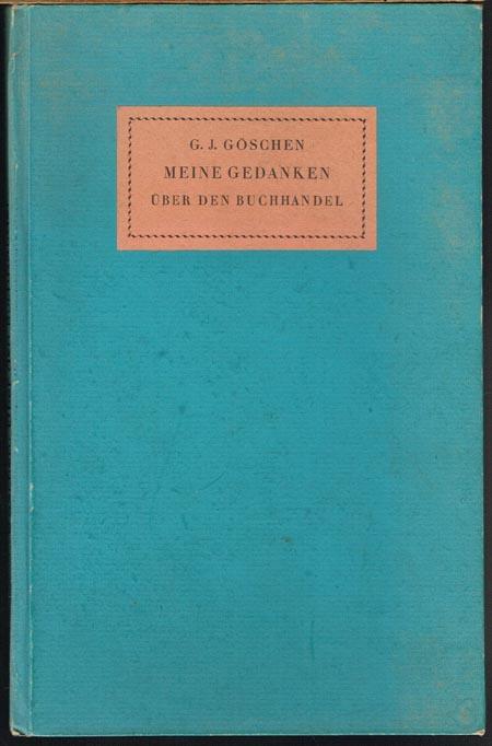 G. J. Göschen: Meine Gedanken über den Buchhandel und über dessen Mängel, meine wenigen Erfahrungen und meine unmaßgeblichen Vorschläge dieselben zu verbessern.