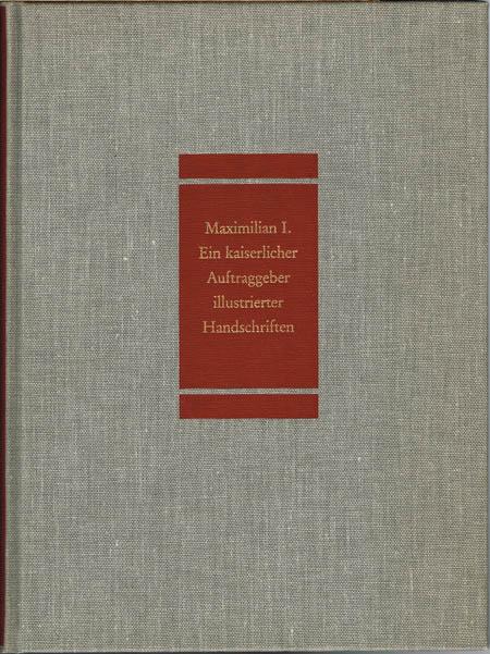 Franz Unterkircher: Maximilian I. Ein kaiserlicher Auftraggeber illustrierter Handschriften.