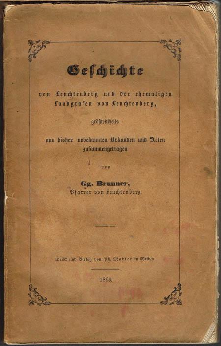 Gg. Brunner: Geschichte von Leuchtenberg und der ehemaligen Landgrafen von Leuchtenberg, größtentheils aus bisher unbekannten Urkunden und Acten zusammengetragen.