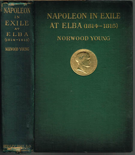 Norwood Young: Napoleon in Exile: Elba. From the entry of the Allies into Paris on the 31st March 1814 to the return of Napoleon from Elba and his landing at Golfe Jouan on the 1st March 1815. With a chapter on the iconography by A. M. Broadley. With 51 I