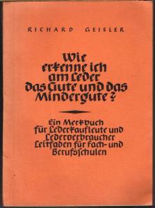 Richard Geisler: Wie erkenne ich am Leder das Gute und das Mindergute? Ein Merkbuch für Lederkaufleute und Lederverbraucher. Leitfaden für Fach- und Berufsschulen.
