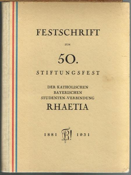Festschrift zum 50. Stiftungsfest der Katholischen Bayerischen Studentenverbindung Rhaetia. 1881 - 1931.
