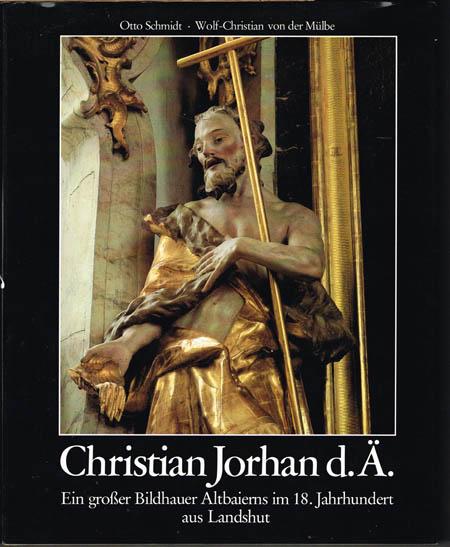 Otto Schmidt / Wolf-Christian von der Mülbe: Christian Jorhan d.Ä. 1727-1804. Ein großer Bildhauer Altbaierns im 18. Jahrhundert aus Landshut. Eine Einführung.