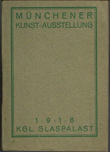 Münchener Kunst-Ausstellung 1918 im Königlichen Glaspalast veranstaltet von der Münchener Künstlergenossenschaft und der Secession. Offizieller Katalog.