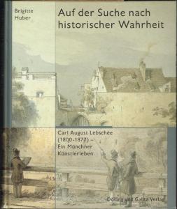 Brigitte Huber: Auf der Suche nach historischer Wahrheit. Carl August Lebschée (1800-1877) - Ein Münchner Künstlerleben.