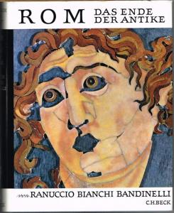 Ranuccio Bianchi Bandinelli: Rom. Das Ende der Antike. Die römische Kunst in der Zeit von Septimius Severus bis Theodosius I.