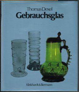 Thomas Dexel: Gebrauchsglas. Gläser des Alltags vom Spätmittelalter bis zum beginnenden 20. Jahrhundert.