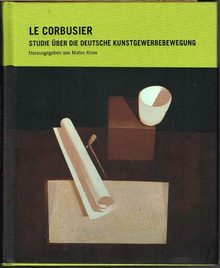 Le Corbusier. Studie über die deutsche Kunstgewerbebewegung. Herausgegeben und kommentiert von Mateo Kries.