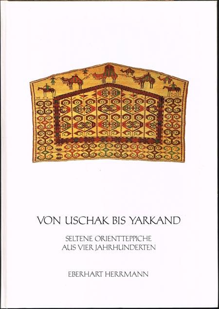 Von Uschak bis Yarkand. Seltene Orientteppiche aus vier Jahrhunderten. Mit einem Vorwort von Eberhart Herrmann sowie einem Essay von Jon Thompson.