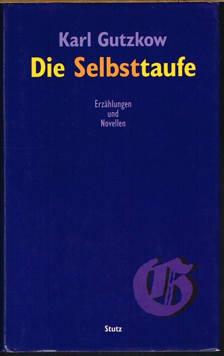 Karl Gutzkow: Die Selbsttaufe. Erzählungen und Novellen. Herausgegeben von Stephan Landshuter. Mit einem Nachwort von Wolfgang Lukas.