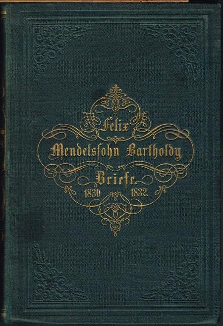 Briefe aus den Jahren 1830 bis 1832 von Felix Mendelssohn Bartholdy. Herausgegeben von Paul Mendelssohn Bartholdy.