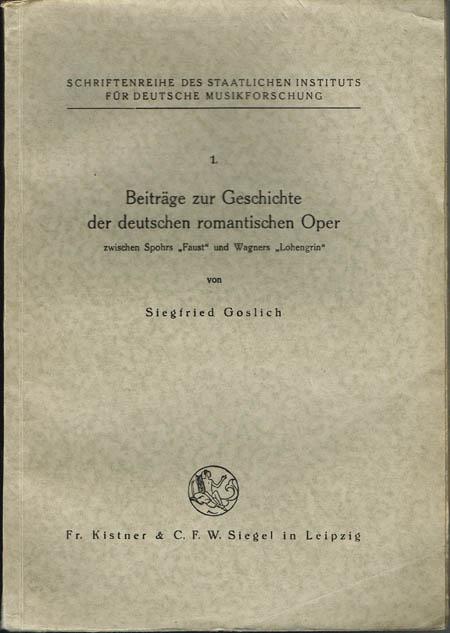 """Siegfried Goslich: Beiträge zur Geschichte der deutschen romantischen Oper zwischen Spohrs """"Faust"""" und Wagners """"Lohengrin""""."""