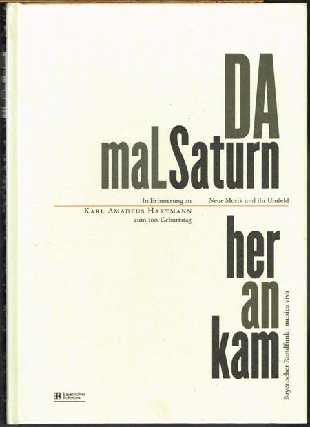 DA mal Saturn heran kam. Neue Musik und ihr Umfeld. In Erinnerung an Karl Amadeus Hartmann zum 100. Geburtstag.