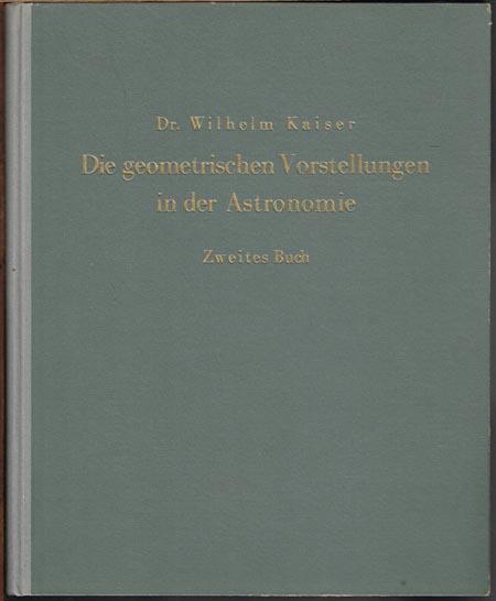 Wilhelm Kaiser: Die geometrischen Vorstellungen in der Astronomie. Versuch einer Charakteristik des Wahrheitsgehaltes astronomisch-mathematischer Aussagen. Zweites Buch.