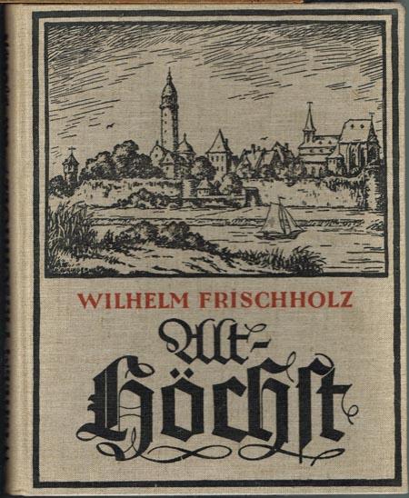 Wilhelm Frischholz: Alt-Höchst. Ein Heimatbuch in Wort und Bild.