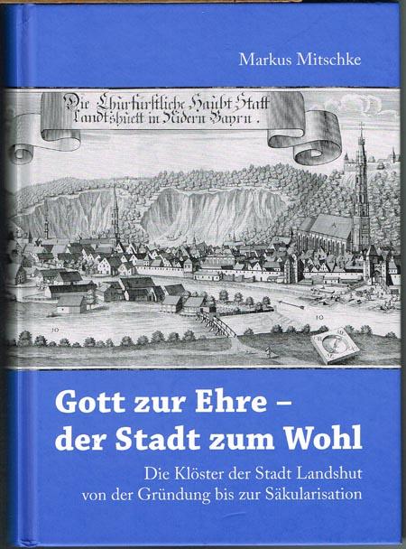 Markus Mitschke: Gott zur Ehre - der Stadt zum Wohl. Die Klöster der Stadt Landshut von der Gründung bis zur Säkularisation.