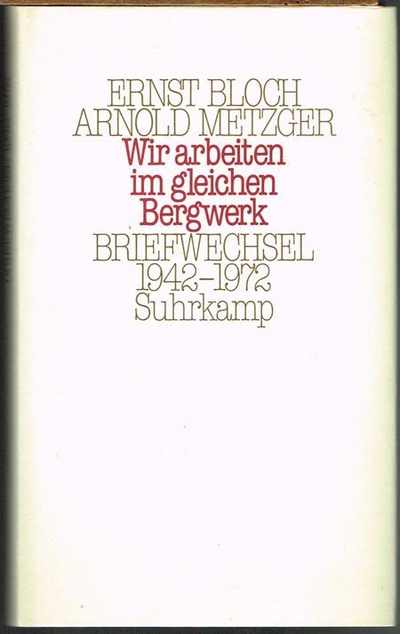 Ernst Bloch / Arnold Metzger. 'Wir arbeiten im gleichen Bergwerk'. Briefwechsel 1942-1972. Herausgegeben von Karola Bloch, Ilse Metzger und Eberhard Braun.