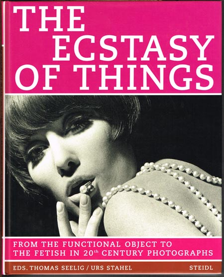 Thomas Seelig / Urs Stahel (Eds.): The Ecstasy of Things. From the Functional Object to the Fetish in 20th Century Photographs.