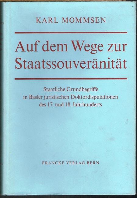 Karl Mommsen: Auf dem Wege zur Staatssouveränität. Staatliche Grundbegriffe in Basler juristischen Doktordisputationen des 17. und 18. Jahrhunderts.