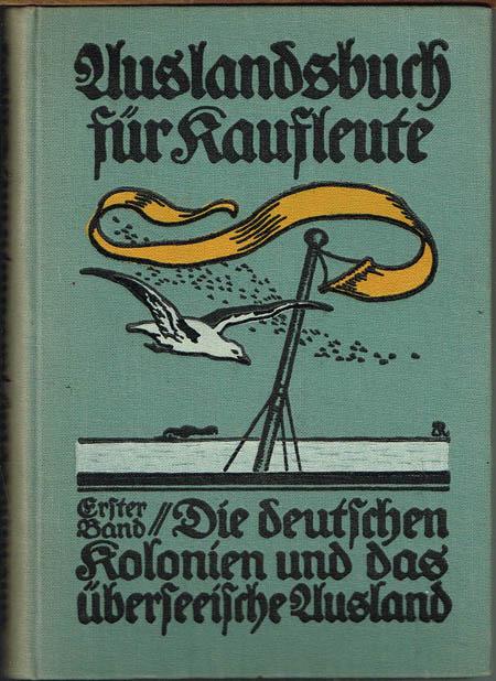 Auslandsbuch für Kaufleute. Erster Band: Die Deutschen Kolonien und das überseeische Ausland. Unter Mitwirkung von Fachleuten herausgegeben von L. Hogrefe.
