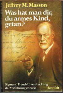 Jeffrey M. Masson: Was hat man dir, du armes Kind, getan? Sigmund Freuds Unterdrückung der Verführungstheorie.