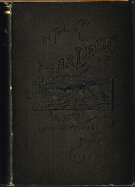 George W. Melville: In the Lena Delta. A Narrative of the Search for Lieut.-Commander DeLong and his Companions followed by an account of the Greely Relief Expedition and a proposed method of reaching the North Pole. Edited by Melville Philips. With Maps