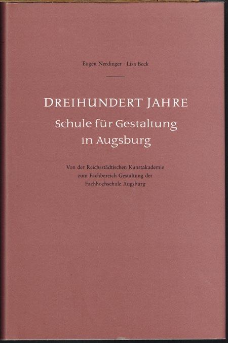 Eugen Nerdinger / Lisa Beck: Dreihundert Jahre Schule für Gestaltung in Augsburg. Von der Reichsstädtischen Kunstakademie zum Fachbereich Gestaltung der Fachhochschule Augsburg.